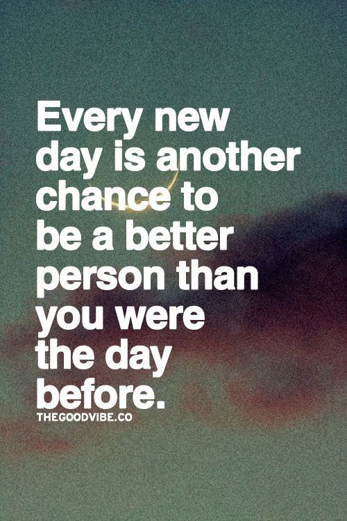 Every new day is another chance to be a better person than you were the day before.